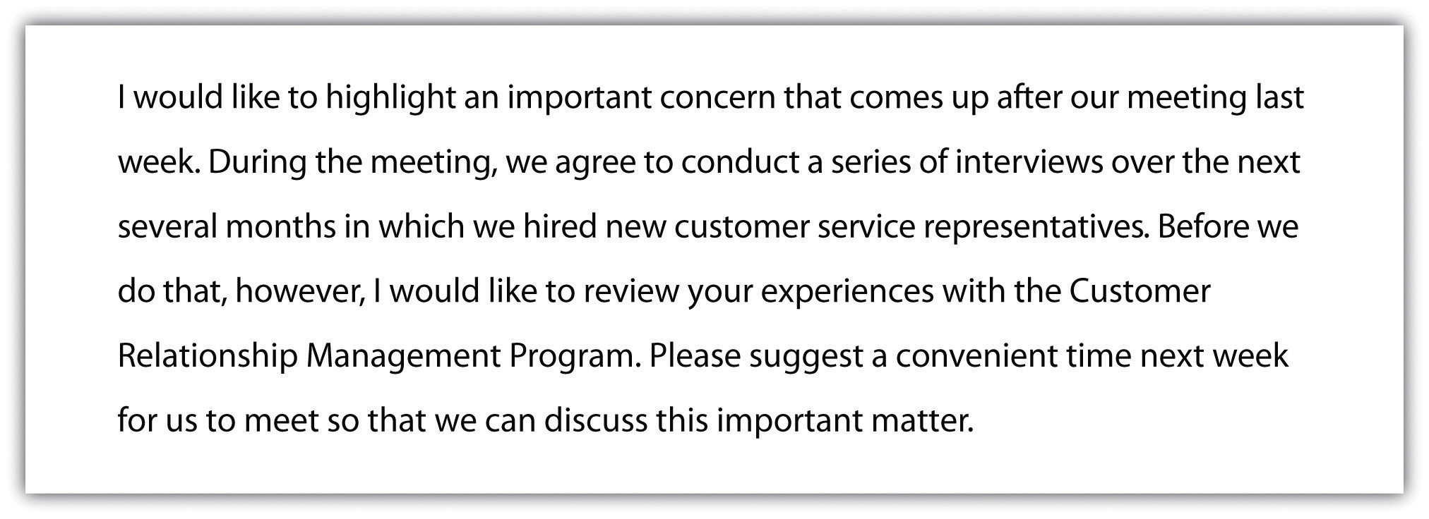 I would like to highlight an important concern that comes up after our meeting last week. During the meeting, we agree to conduct a series of interviews over the next several months in which we hired new customer service representatives. Before we do that, however, I would like to review your experiences with the Customer Relationship Management Program. Please suggest a convenient time next week for us to meet so that we can discuss this important matter.